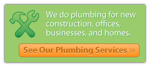 we do plumbing for new construction, offices, businesses, and homes - see our plumbing services