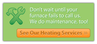 don't wait until your furnace fails to call us. we do maintenance, too! - see our heating services
